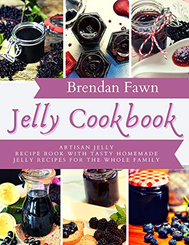 Jelly Cookbook: Artisan Jelly Recipe Book with Tasty Homemade Jelly Recipes for the Whole Family (Sun in Jars 10) (English Edition)