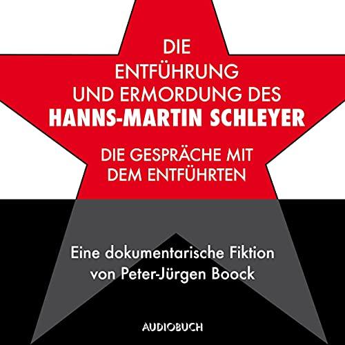 Die Entführung und Ermordung des Hanns-Martin Schleyer: Die Gespräche mit dem Entführten - Eine dokumentarische Fiktion von Peter-Jürgen Boock