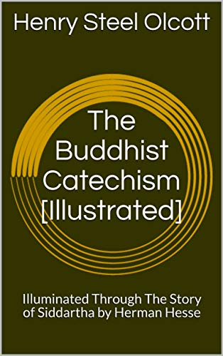 The Buddhist Catechism [Illustrated]: Illuminated Through The Story of Siddartha by Herman Hesse (English Edition)