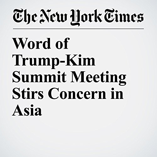 Word of Trump-Kim Summit Meeting Stirs Concern in Asia copertina