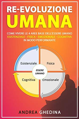 Re-Evoluzione Umana: Come vivere le 4 aree base dell'essere umano – esistenziale-fisica-emozionale-cognitiva...