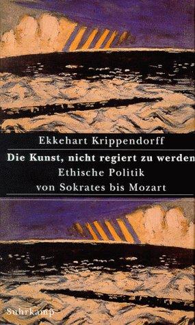 Die Kunst, nicht regiert zu werden. Ethische Politik von Sokrates bis Mozart