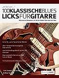 100 Klassische Blues-Licks für Gitarre: Lerne 100 Blues-Gitarrenlicks im Stil der 20 besten Gitarristen der Welt (Blues-Gitarre lernen 1) (German Edition)