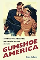 Gumshoe America: Hard Boiled Crime Fiction and the Rise & Fall of New Deal Liberalism (New Americanists)