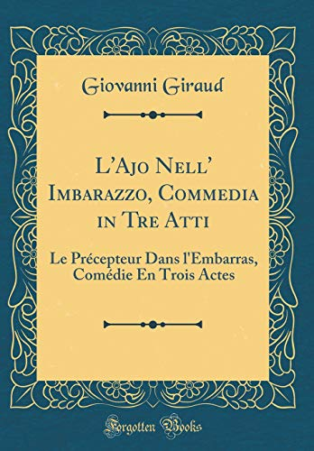 L'Ajo Nell' Imbarazzo, Commedia in Tre Atti: Le Précepteur Dans l'Embarras, Comédie En Trois Actes (Classic Reprint)
