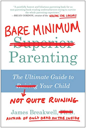 Bare Minimum Parenting: The Ultimate Guide to Not Quite Ruining Your Child