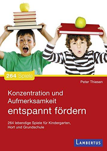Konzentration und Aufmerksamkeit entspannt fördern: 264 lebendige Spiele für Kindergarten, Hort und Grundschule