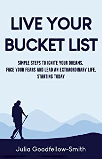 Live Your Bucket List: Simple Steps to Ignite Your Dreams, Face Your Fears and Lead an Extraordinary Life, Starting Today