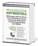 Pflanzliche Antibiotika. Wirksame Alternativen bei Infektionen durch resistente Bakterien Krankenhauskeime und MRSA: Heilkräuter, die Leben retten ... Antibiotika nicht mehr wirken. 3. Auflage.