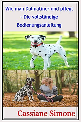 Wie man Dalmatiner und pflegt - Die vollständige Bedienungsanleitung (German Edition)