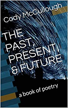THE PAST, PRESENT, & FUTURE: a book of poetry by [Cody McCullough]