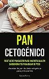 Pan Cetogénico: Recetas de pan casero para una dieta baja en carbohidratos para bajar de peso (Recetas de pan de dieta cetogénica para principiantes)