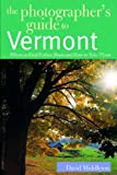 The Photographer s Guide to Vermont: Where to Find Perfect Shots and How to Take Them (The Photographer s Guide)