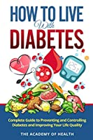 How To Live With Diabetes: Complete Guide to Preventing and Controlling Diabetes and Improving Your Life Quality
