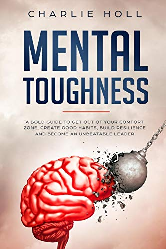 Mental Toughness: A Bold Guide To Get Out Of Your Comfort Zone, Create Good Habits, Build Resilience And Become An Unbeatable Leader