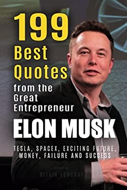 Elon Musk: 199 Best Quotes from the Great Entrepreneur: Tesla, SpaceX, Exciting Future, Money, Failure and Success (Powerful Lessons from the Extraordinary People Book 1)