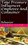 Time Pressure Influences Employee And Consumer: Behavior (ORGANIZATION TIME MANAGMENT) (English Edition)