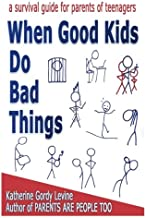 When Good Kids Do Bad Things - A Survival Guide for Parents of Teenagers