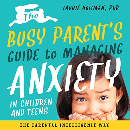 The Busy Parent's Guide to Managing Anxiety in Children and Teens audiobook cover art