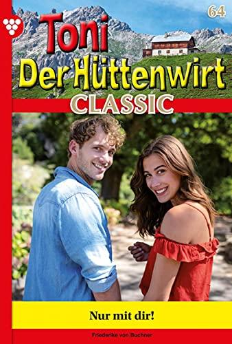 Toni der Hüttenwirt Classic 64 – Heimatroman: Nur mit Dir!