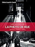 Les secrets de la photo de rue: Approche - Pratique - Editing (Secrets de photographes) (French Edition)