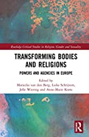 Transforming Bodies and Religions: Powers and Agencies in Europe (Routledge Critical Studies in Religion, Gender and Sexuality)
