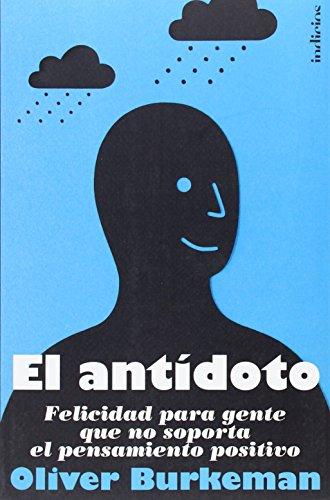 El antídoto: Felicidad para gente que no soporta el pensamiento positivo (Indicios no ficción)