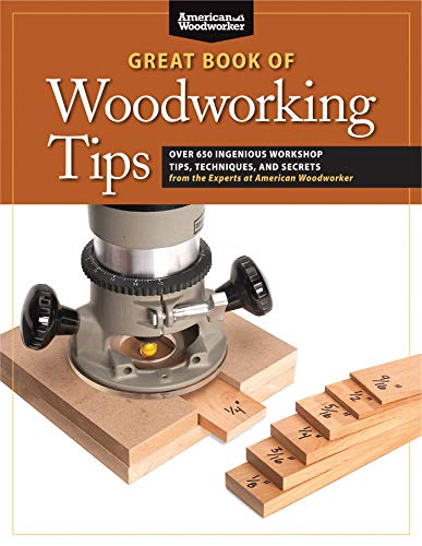 Great Book of Woodworking Tips: Over 650 Ingenious Workshop Tips, Techniques, and...