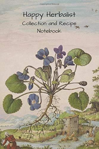 Happy Herbalist: Collection and Recipe Notebook: Herbal Field Collection Notebook | Herbalist Diary and Log Book | Herbalism Collection Notebook \ 6 X 9 inches | 130 Pages