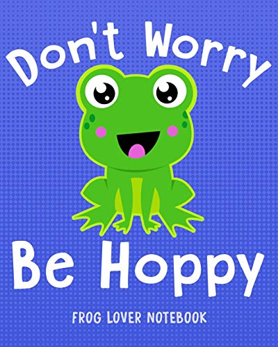 DON'T WORRY BE HOPPY Frog Lover Notebook: for Boys, Girls, Kids. 8x10 (Frog Lovers)