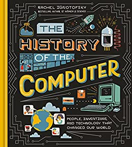 The History of the Computer: People, Inventions, and Technology that Changed Our World by [Rachel Ignotofsky]