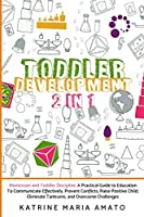 Toddler Development: 2in1: Montessori and Toddler Discipline: A Practical Guide to Education To Communicate Effectively, Prevent Conflicts, Raise Positive Child, Eliminate Tantrums, and Overcome Challenges