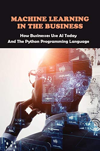 Machine Learning In The Business: How Businesses Use AI Today And The Python Programming Language: Artificial Intelligence Definition