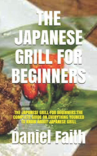 THE JAPANESE GRILL FOR BEGINNERS: THE JAPANESE GRILL FOR BEGINNERS:THE COMPLETE GUIDE ON EVERYTHING YOUNEED TO KNOW ABOUT JAPANESE GRILL