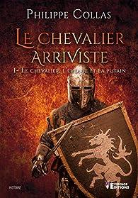 Le chevalier arriviste, tome 1 : Le chevalier, l'évèque et la putain par Philippe Collas