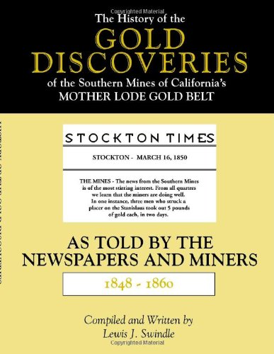 The History of the Gold Discoveries of the Southern Mines of California's Mother Lode Gold Belt As Told By The Newspapers and Miners 1848-1860