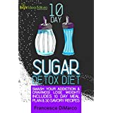 The 10 Day Sugar Detox Diet: Smash Your Addiction and Cravings! Lose Weight! Includes 10 Day Meal Plan and 30 Savory Recipes. (Lose Weight, Feel Great Book 2) (English Edition)