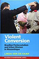 Violent Conversion: Brazilian Pentecostalism and Urban Women in Mozambique (Religion in Transforming Africa)