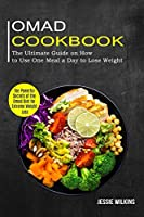 Omad Cookbook: The Ultimate Guide on How to Use One Meal a Day to Lose Weight (The Powerful Secrets of the Omad Diet for Extreme Weight Loss)