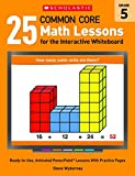 25 Common Core Math Lessons for the Interactive Whiteboard: Grade 5: Ready-To-Use, Animated PowerPoint Lessons with Practice Pages That Help Students ... Core Math Lessons for Interactive Whiteboard)