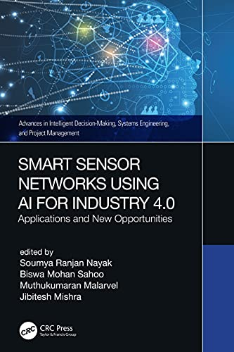 Smart Sensor Networks Using AI for Industry 4.0: Applications and New Opportunities (Advances in Intelligent Decision-Making, Systems Engineering, and Project Management)
