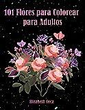 101 Flores para Colorear para Adultos: Libro con motivos florales que reducen el estrés, la ansiedad, para la relajación | Regalo perfecto para mujeres y más