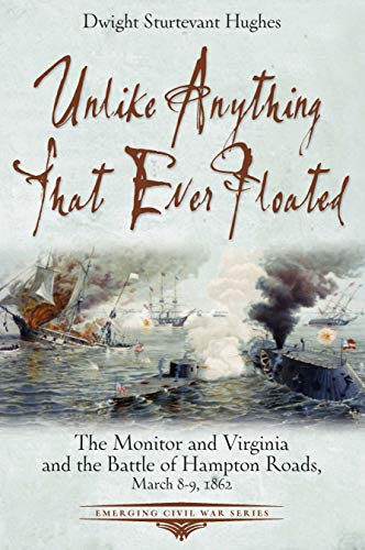 Unlike Anything That Ever Floated: The Monitor and Virginia and the Battle of Hampton Roads, March 8-9, 1862 (Emerging Civil War Series)