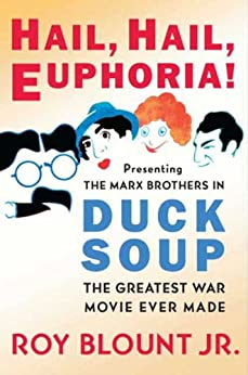 Hail, Hail, Euphoria!: Presenting the Marx Brothers in Duck Soup, the Greatest War Movie Ever Made by [Roy Blount Jr.]