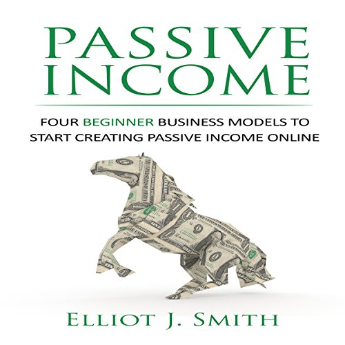 Passive Income: Four Beginner Business Models to Start Creating Passive Income Online audiobook cover art