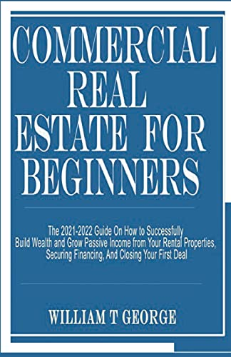 Real Estate Investing Books! - COMMERCIAL REAL ESTATE FOR BEGINNERS: The 2021-2022 Guide On How to Successfully Build Wealth and Grow Passive Income from Your Rental Properties, Securing Financing, And Closing Your First Deal