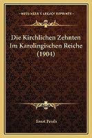 Die Kirchlichen Zehnten Im Karolingischen Reiche (1904)