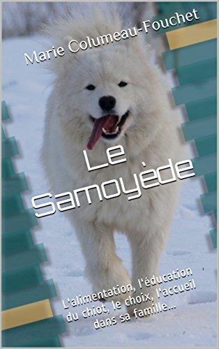 Le Samoyède illustré: L'alimentation, l'éducation du chiot, le choix, l'accueil dans sa famille...