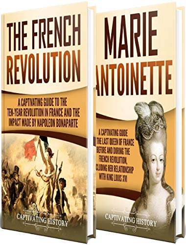 French Revolution: A Captivating Guide to the French Revolution, the Life of Marie Antoinette and the Impact Made by Napoleon Bonaparte