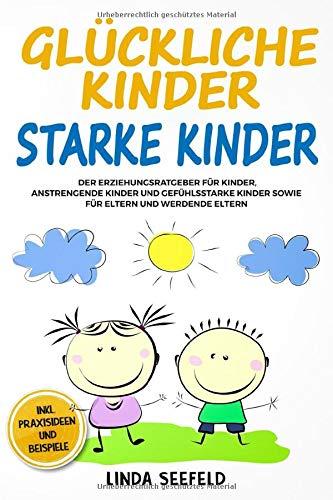 Glückliche Kinder, Starke Kinder: Der Erziehungsratgeber für Kinder, anstrengende Kinder und gefühlsstarke...